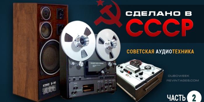 Сделано в СССР. Советская аудиотехника. Часть 2.